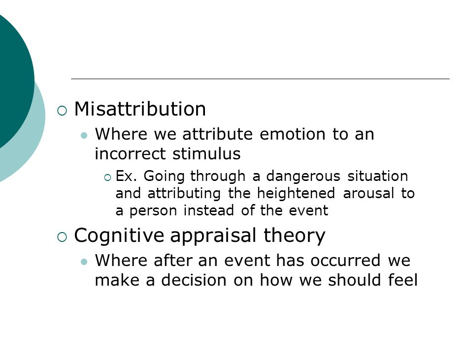 Misattribution Where we attribute emotion to an incorrect stimulus Ex. Going through a dangerous situation and attributing the heightened arousal to a