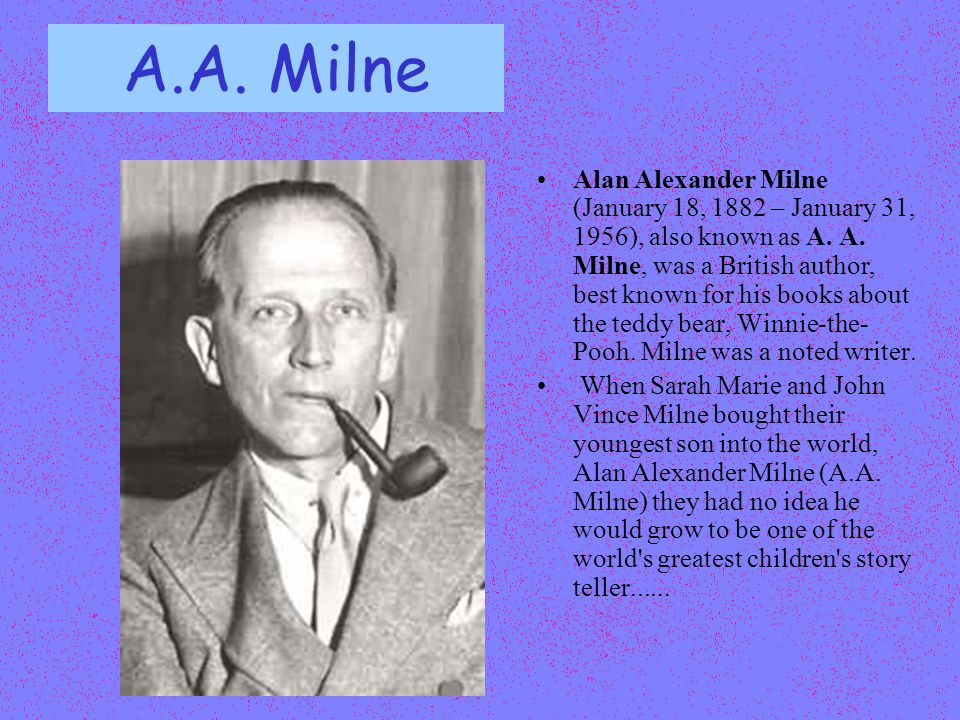 A.A. Milne Alan Alexander Milne (January 18, 1882 – January 31, 1956), also known as A. A. Milne, was a British author, best known for his books about