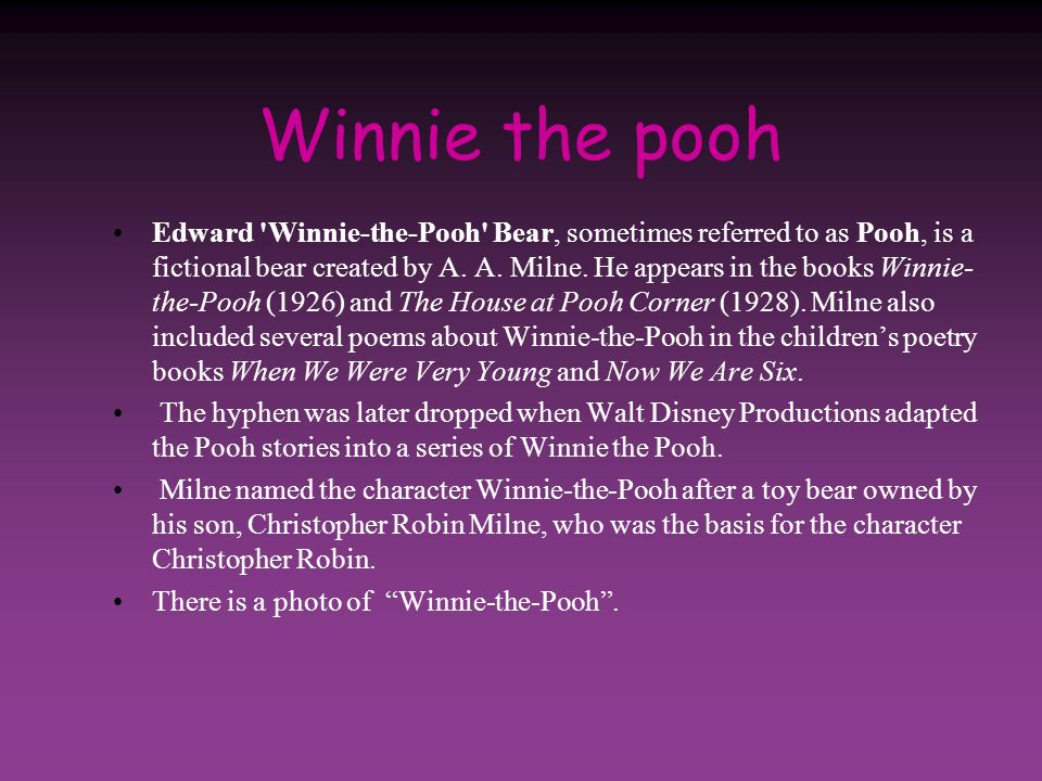 Winnie the pooh Edward 'Winnie-the-Pooh' Bear, sometimes referred to as Pooh, is a fictional bear created by A. A. Milne. He appears in the books Winn