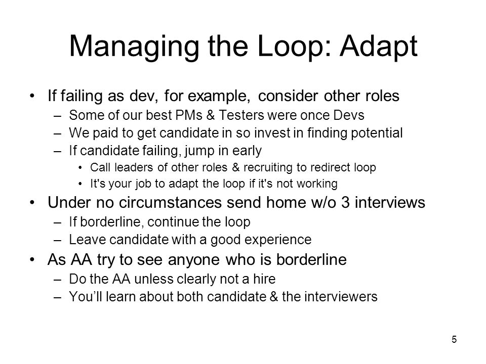 5 Managing the Loop: Adapt If failing as dev, for example, consider other roles –Some of our best PMs & Testers were once Devs –We paid to get candidate in so invest in finding potential –If candidate failing, jump in early Call leaders of other roles & recruiting to redirect loop It s your job to adapt the loop if it s not working Under no circumstances send home w/o 3 interviews –If borderline, continue the loop –Leave candidate with a good experience As AA try to see anyone who is borderline –Do the AA unless clearly not a hire –Youll learn about both candidate & the interviewers