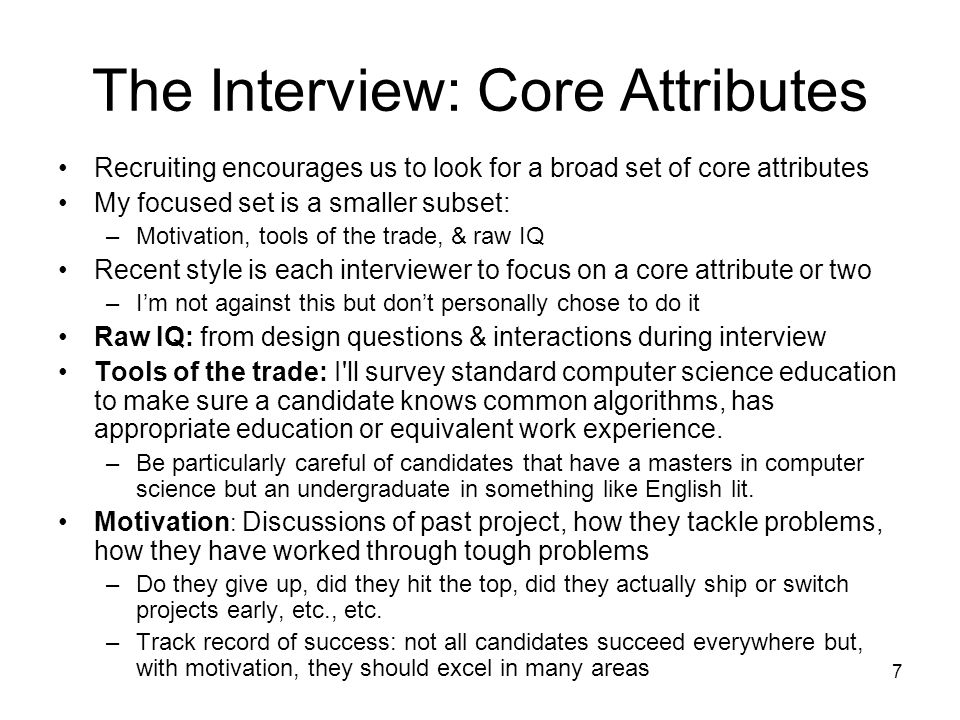 7 The Interview: Core Attributes Recruiting encourages us to look for a broad set of core attributes My focused set is a smaller subset: –Motivation, tools of the trade, & raw IQ Recent style is each interviewer to focus on a core attribute or two –Im not against this but dont personally chose to do it Raw IQ: from design questions & interactions during interview Tools of the trade: I ll survey standard computer science education to make sure a candidate knows common algorithms, has appropriate education or equivalent work experience.