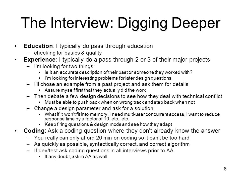 8 The Interview: Digging Deeper Education: I typically do pass through education –checking for basics & quality Experience: I typically do a pass through 2 or 3 of their major projects –Im looking for two things: Is it an accurate description of their past or someone they worked with.