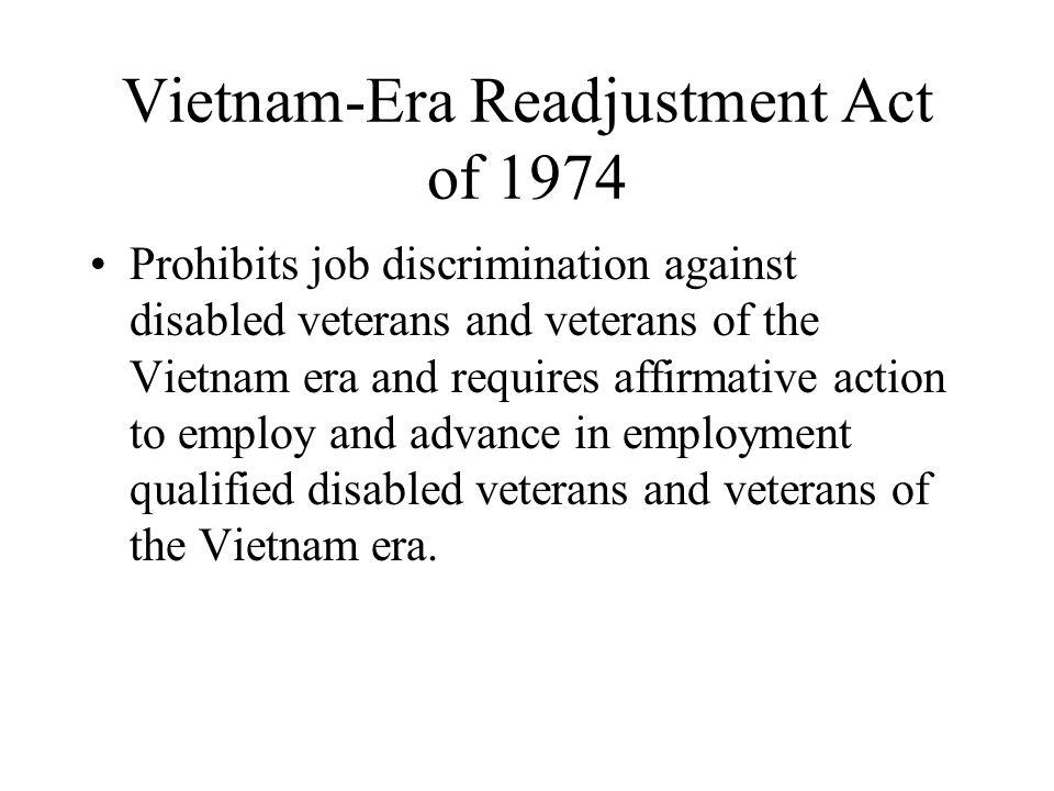 Vietnam-Era Readjustment Act of 1974 Prohibits job discrimination against disabled veterans and veterans of the Vietnam era and requires affirmative a