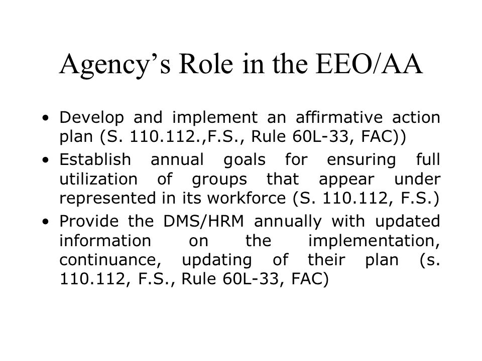 Agencys Role in the EEO/AA Develop and implement an affirmative action plan (S. 110.112.,F.S., Rule 60L-33, FAC)) Establish annual goals for ensuring