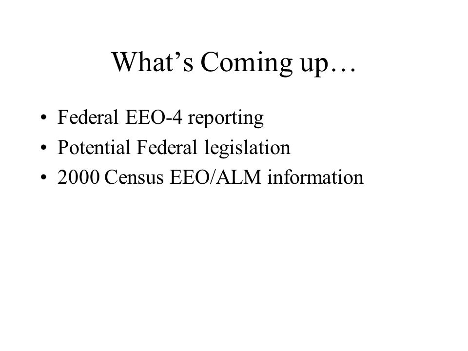 Whats Coming up… Federal EEO-4 reporting Potential Federal legislation 2000 Census EEO/ALM information