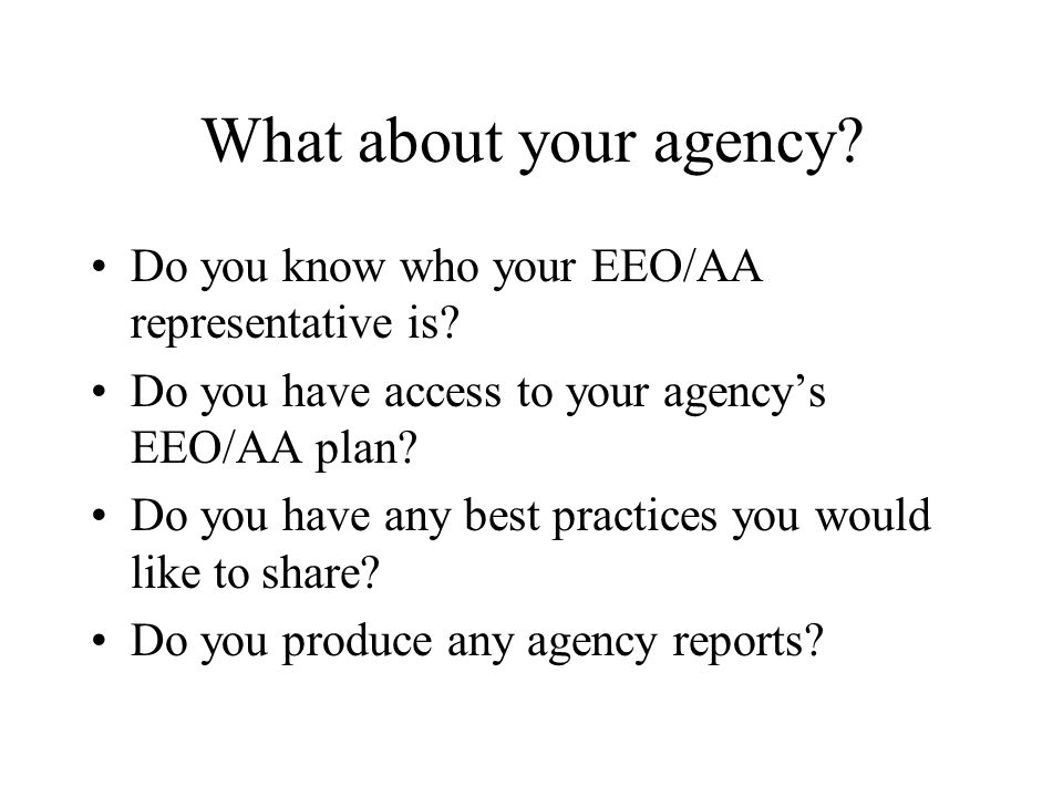 What about your agency? Do you know who your EEO/AA representative is? Do you have access to your agencys EEO/AA plan? Do you have any best practices