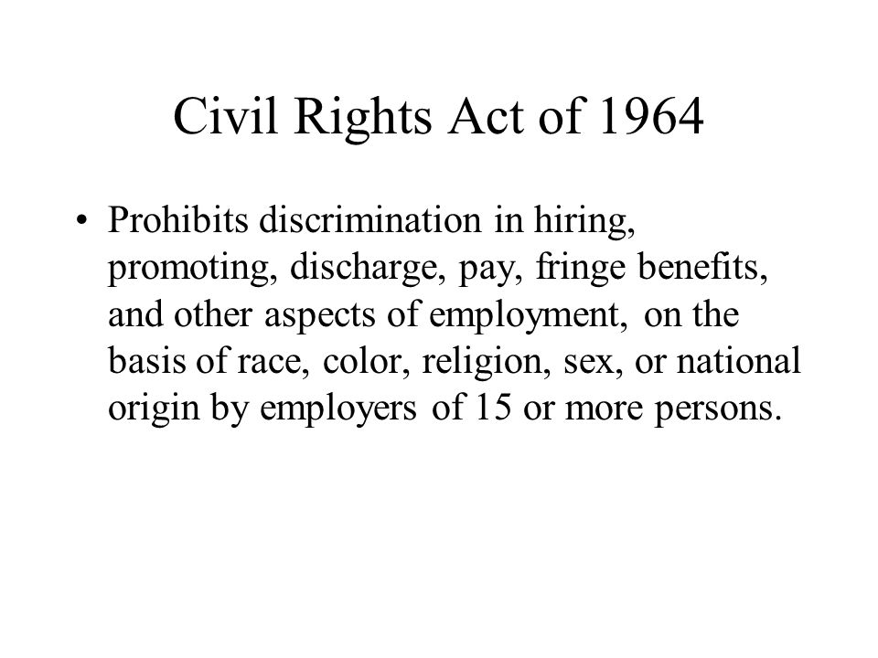 Civil Rights Act of 1964 Prohibits discrimination in hiring, promoting, discharge, pay, fringe benefits, and other aspects of employment, on the basis