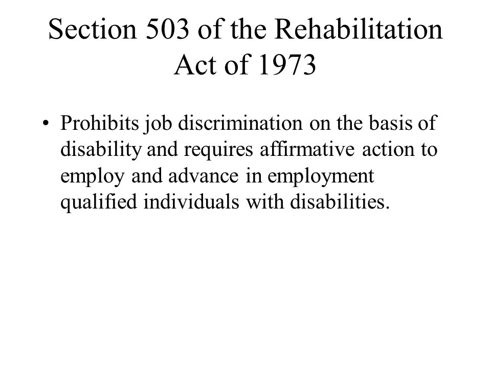 Section 503 of the Rehabilitation Act of 1973 Prohibits job discrimination on the basis of disability and requires affirmative action to employ and ad