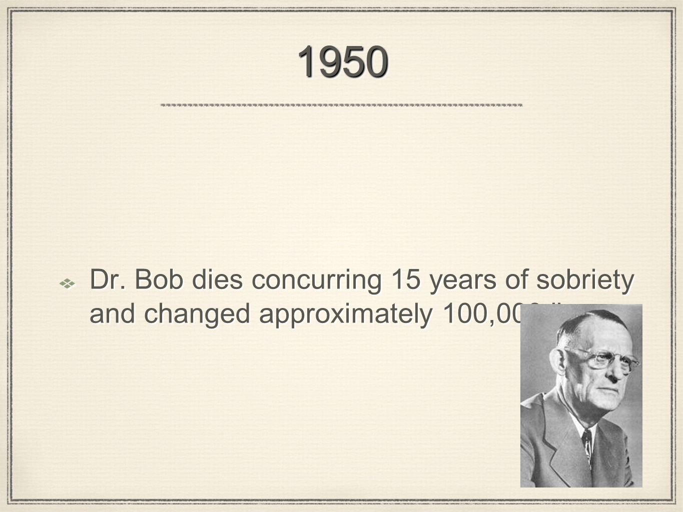 19501950 Dr. Bob dies concurring 15 years of sobriety and changed approximately 100,000 lives.
