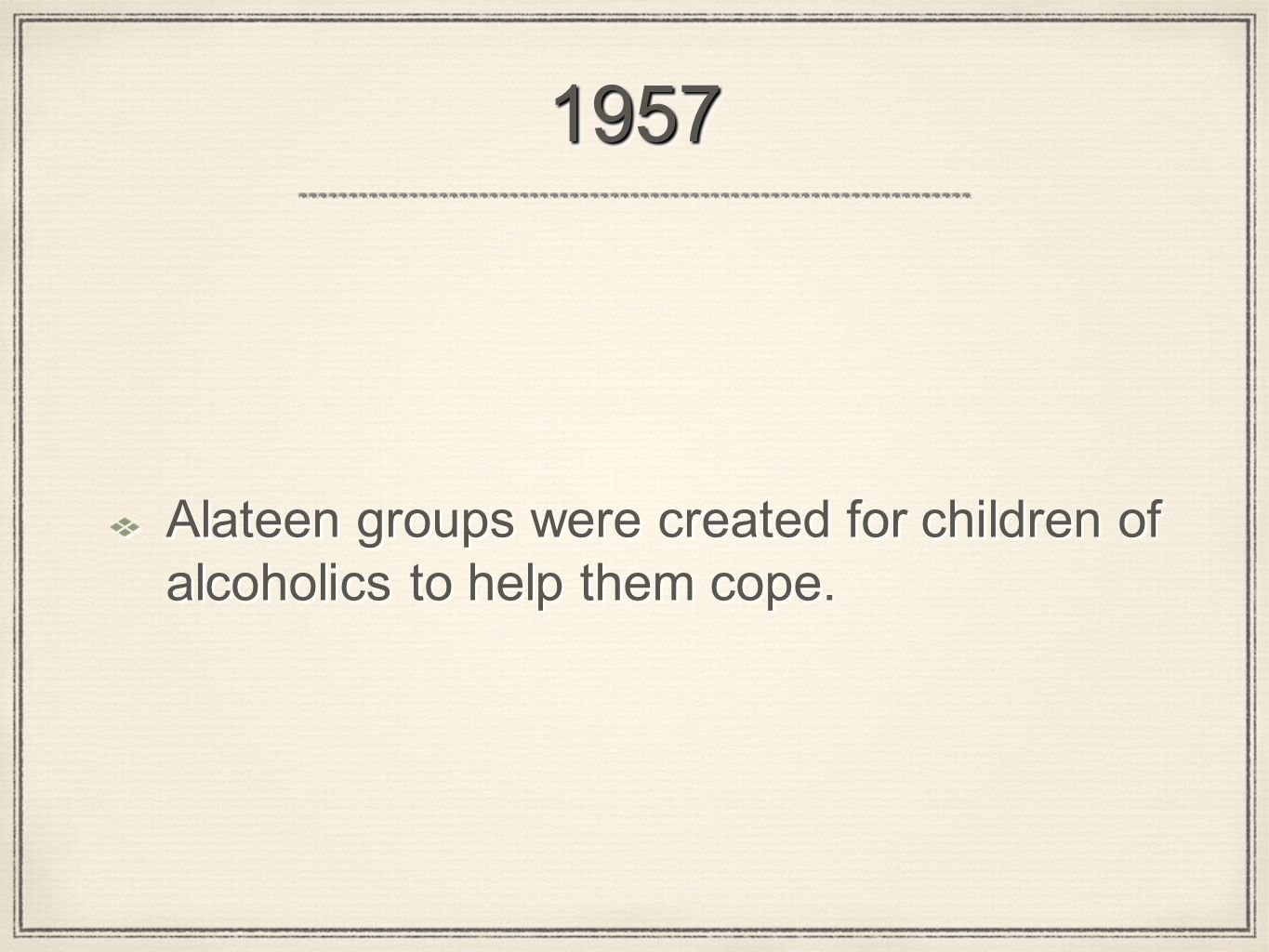 19571957 Alateen groups were created for children of alcoholics to help them cope.