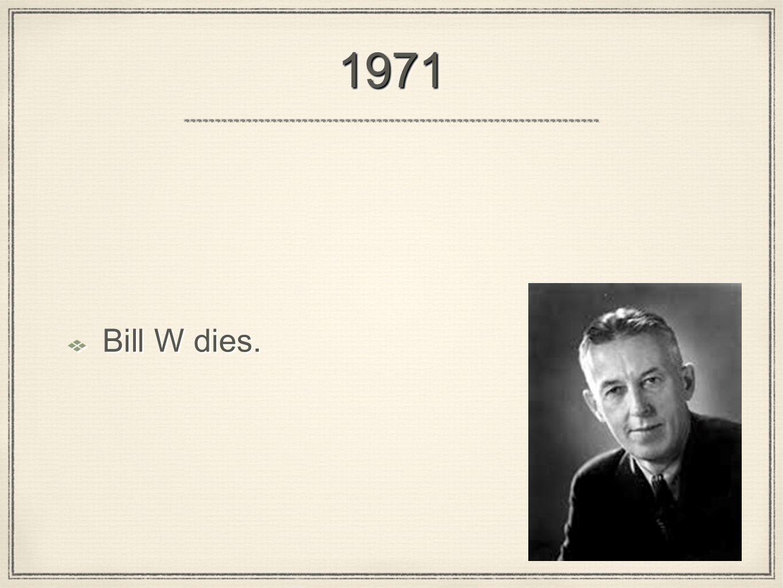 19711971 Bill W dies.
