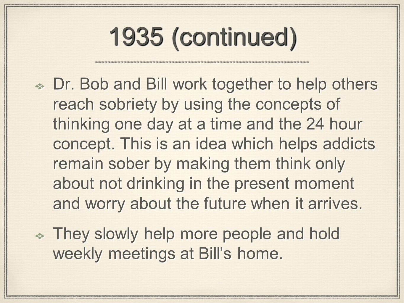 1935 (continued) Dr. Bob and Bill work together to help others reach sobriety by using the concepts of thinking one day at a time and the 24 hour conc