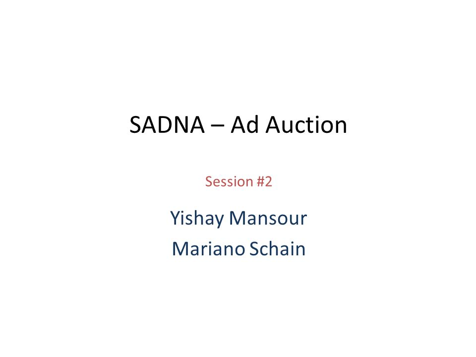 SADNA – Ad Auction Session #2 Yishay Mansour Mariano Schain
