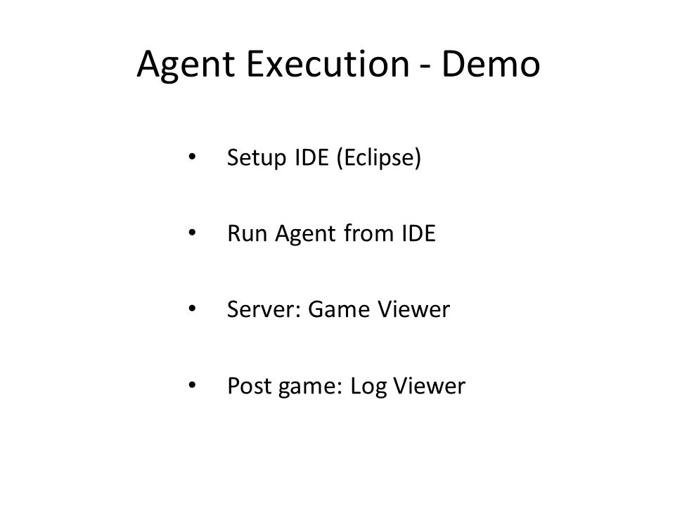 Agent Execution - Demo Setup IDE (Eclipse) Run Agent from IDE Server: Game Viewer Post game: Log Viewer
