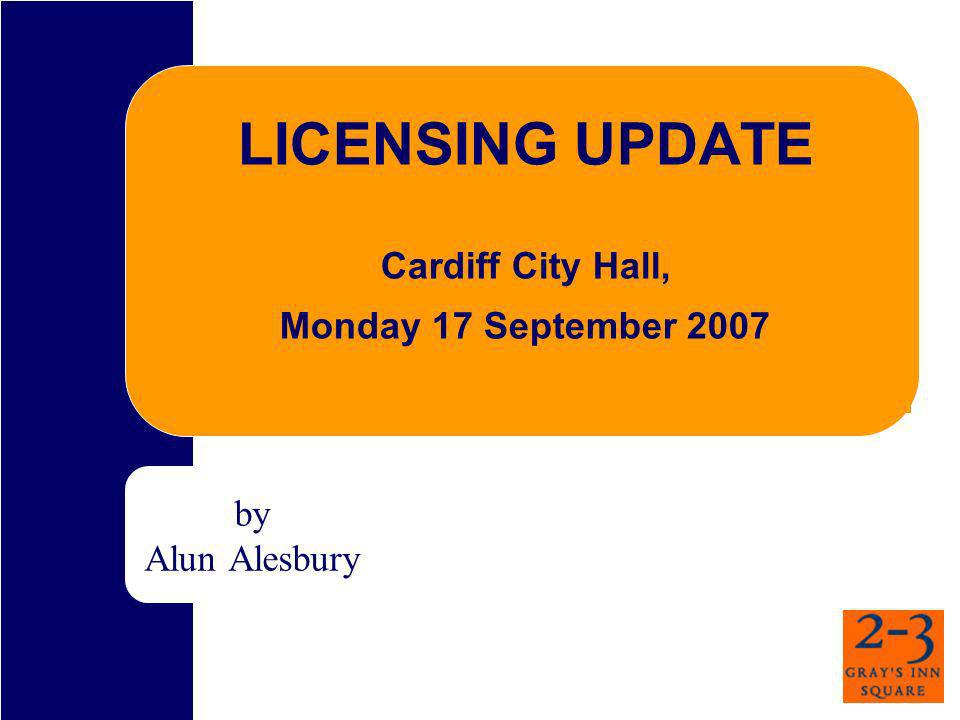 LICENSING UPDATE Cardiff City Hall, Monday 17 September 2007 by Alun Alesbury