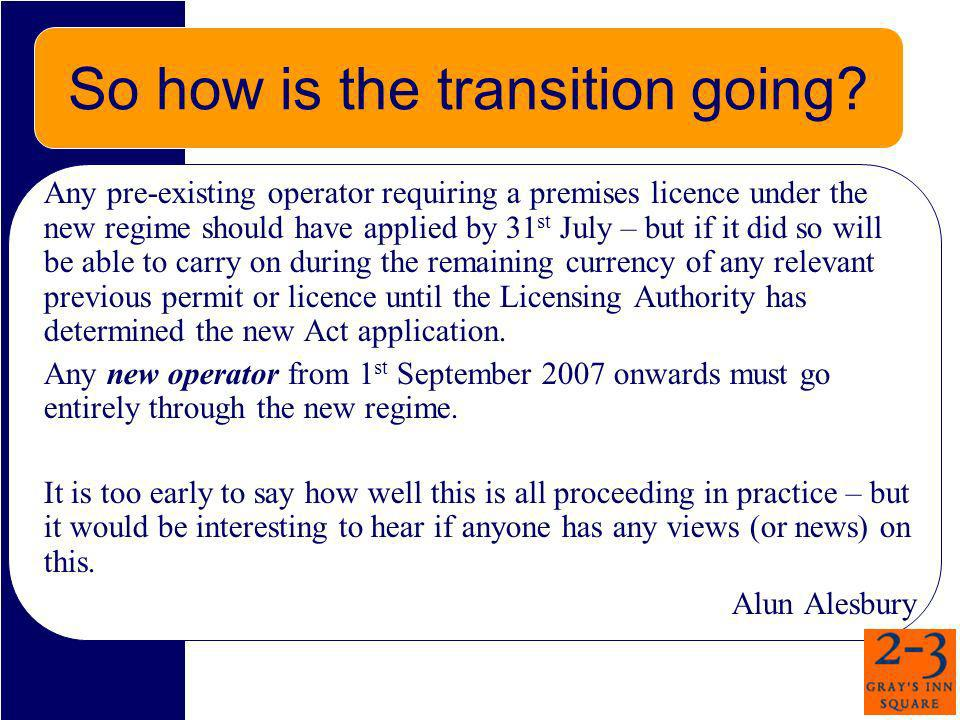 So how is the transition going? Any pre-existing operator requiring a premises licence under the new regime should have applied by 31 st July – but if