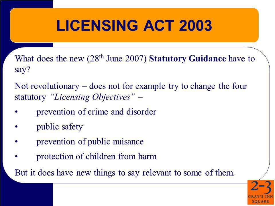 LICENSING ACT 2003 What does the new (28 th June 2007) Statutory Guidance have to say? Not revolutionary – does not for example try to change the four