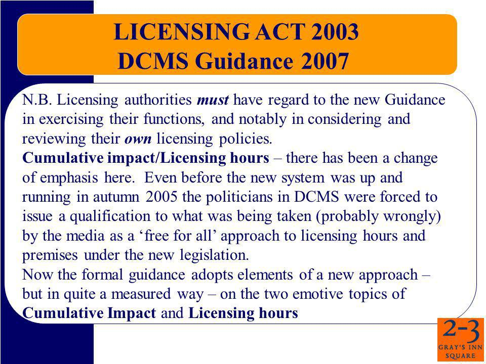 LICENSING ACT 2003 DCMS Guidance 2007 N.B. Licensing authorities must have regard to the new Guidance in exercising their functions, and notably in co