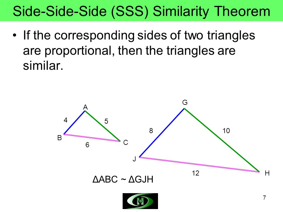 7 Side-Side-Side (SSS) Similarity Theorem If the corresponding sides of two triangles are proportional, then the triangles are similar. 4 8 6 12 C B A