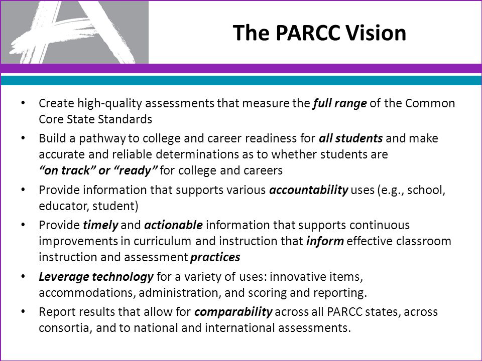 Create high-quality assessments that measure the full range of the Common Core State Standards Build a pathway to college and career readiness for all students and make accurate and reliable determinations as to whether students are on track or ready for college and careers Provide information that supports various accountability uses (e.g., school, educator, student) Provide timely and actionable information that supports continuous improvements in curriculum and instruction that inform effective classroom instruction and assessment practices Leverage technology for a variety of uses: innovative items, accommodations, administration, and scoring and reporting.