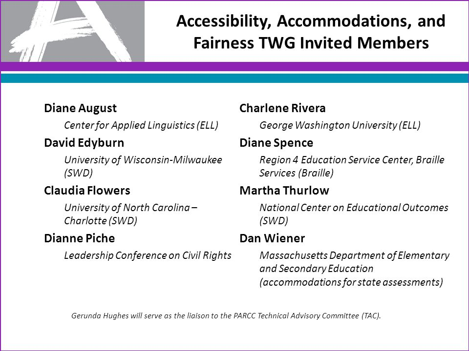 Accessibility, Accommodations, and Fairness TWG Invited Members Diane August Center for Applied Linguistics (ELL) David Edyburn University of Wisconsin-Milwaukee (SWD) Claudia Flowers University of North Carolina – Charlotte (SWD) Dianne Piche Leadership Conference on Civil Rights Charlene Rivera George Washington University (ELL) Diane Spence Region 4 Education Service Center, Braille Services (Braille) Martha Thurlow National Center on Educational Outcomes (SWD) Dan Wiener Massachusetts Department of Elementary and Secondary Education (accommodations for state assessments) Gerunda Hughes will serve as the liaison to the PARCC Technical Advisory Committee (TAC).