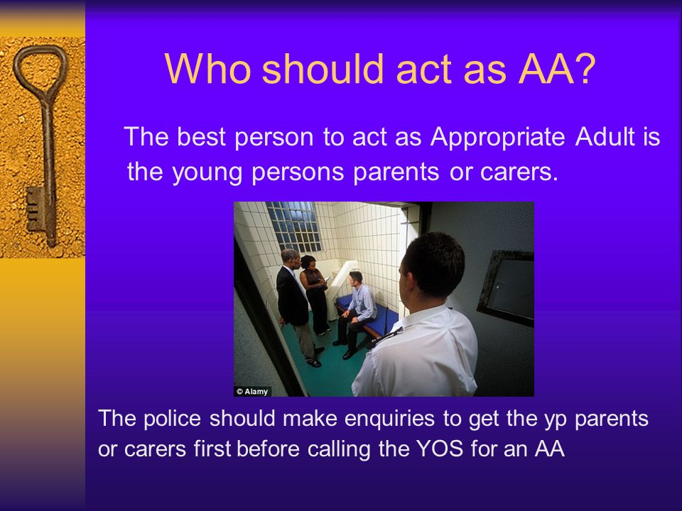Who should act as AA? The best person to act as Appropriate Adult is the young persons parents or carers. The police should make enquiries to get the
