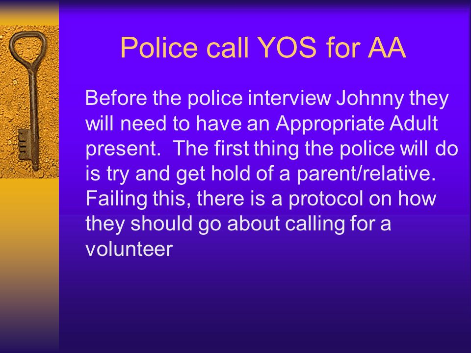 Police call YOS for AA Before the police interview Johnny they will need to have an Appropriate Adult present. The first thing the police will do is t