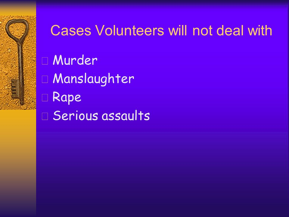 Cases Volunteers will not deal with Murder Manslaughter Rape Serious assaults