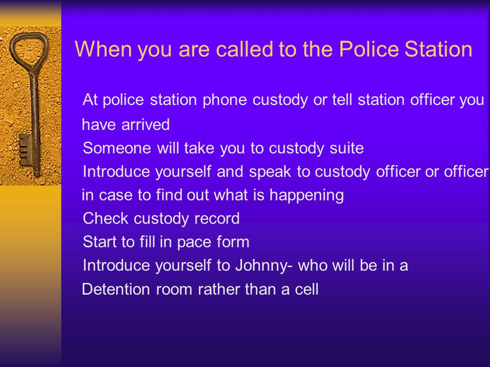 When you are called to the Police Station At police station phone custody or tell station officer you have arrived Someone will take you to custody su