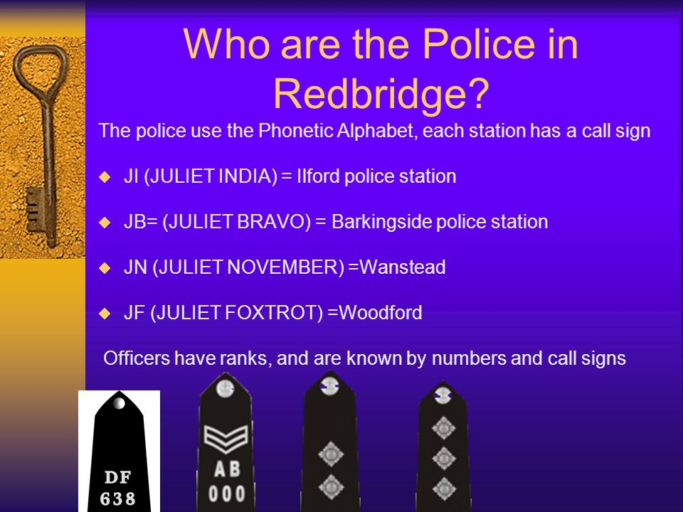 Who are the Police in Redbridge? The police use the Phonetic Alphabet, each station has a call sign JI (JULIET INDIA) = Ilford police station JB= (JUL
