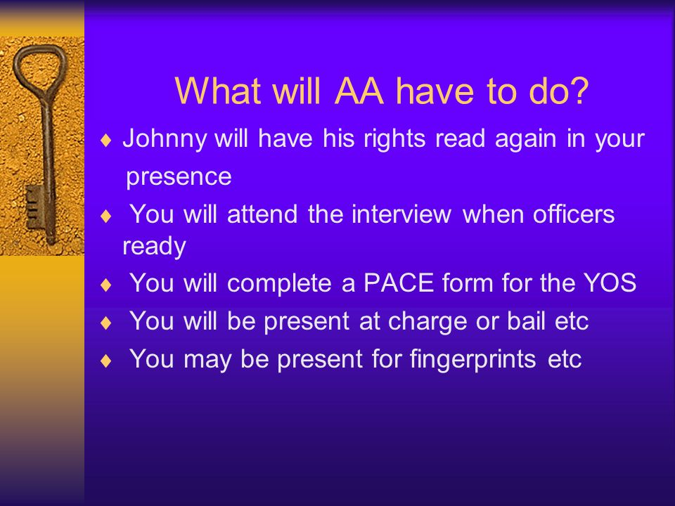 What will AA have to do? Johnny will have his rights read again in your presence You will attend the interview when officers ready You will complete a
