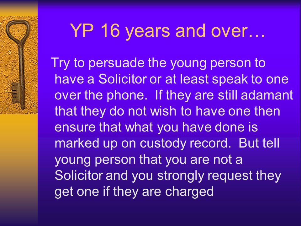 YP 16 years and over… Try to persuade the young person to have a Solicitor or at least speak to one over the phone. If they are still adamant that the