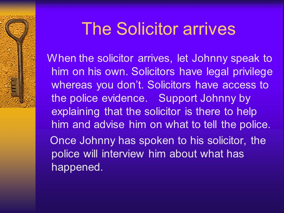 The Solicitor arrives When the solicitor arrives, let Johnny speak to him on his own. Solicitors have legal privilege whereas you dont. Solicitors hav