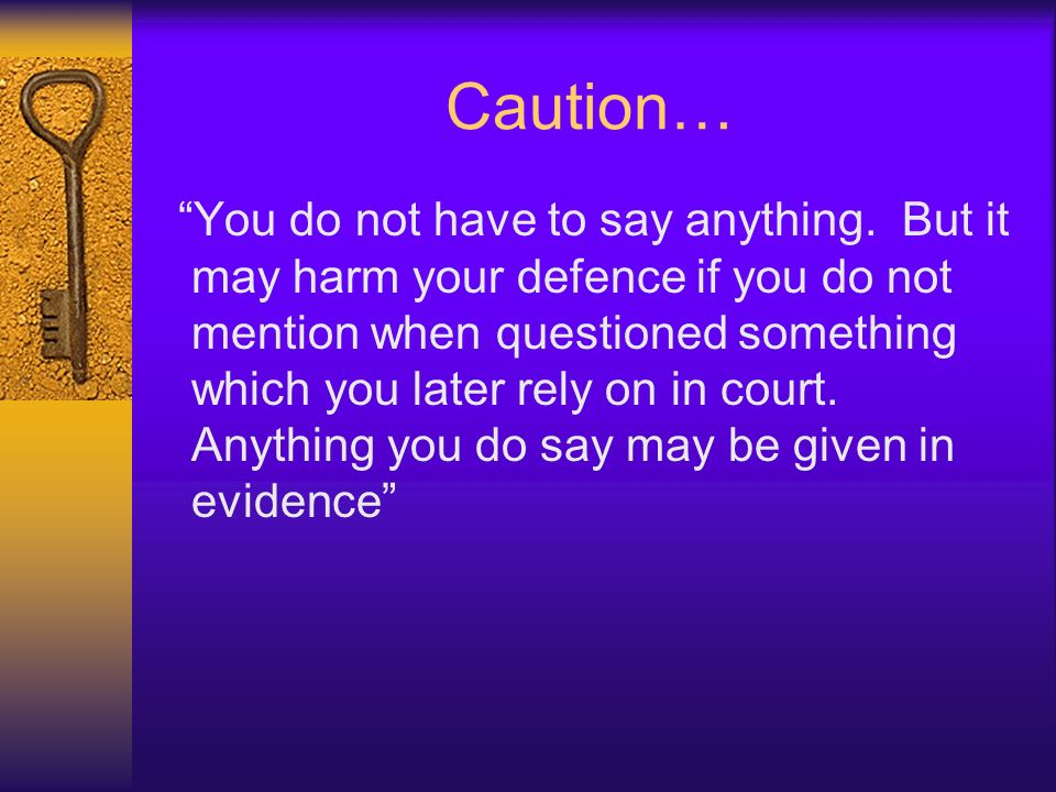 Caution… You do not have to say anything. But it may harm your defence if you do not mention when questioned something which you later rely on in cour