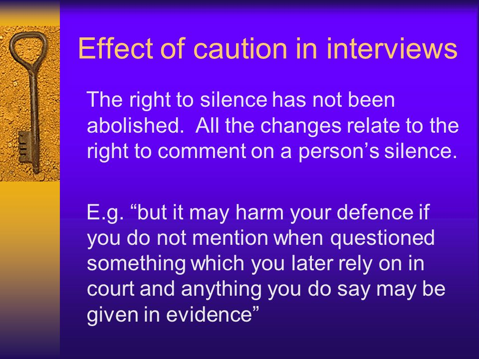Effect of caution in interviews The right to silence has not been abolished. All the changes relate to the right to comment on a persons silence. E.g.