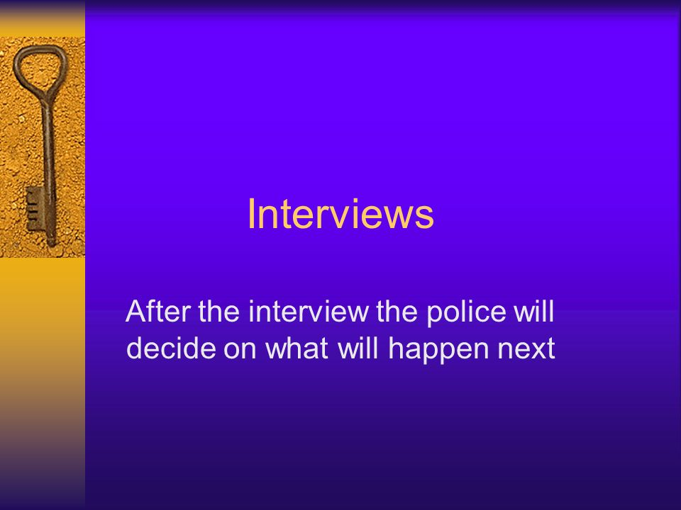 Interviews After the interview the police will decide on what will happen next