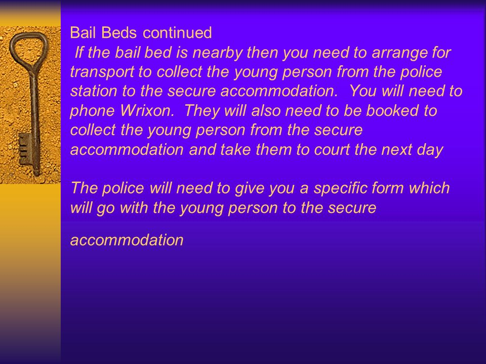 Bail Beds continued If the bail bed is nearby then you need to arrange for transport to collect the young person from the police station to the secure