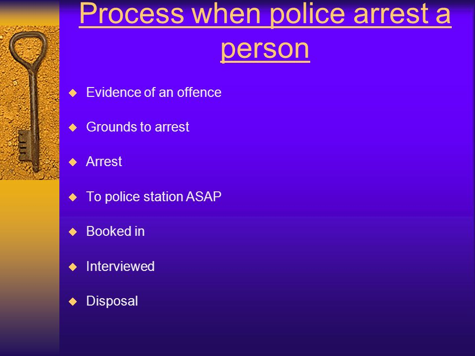 Process when police arrest a person Evidence of an offence Grounds to arrest Arrest To police station ASAP Booked in Interviewed Disposal