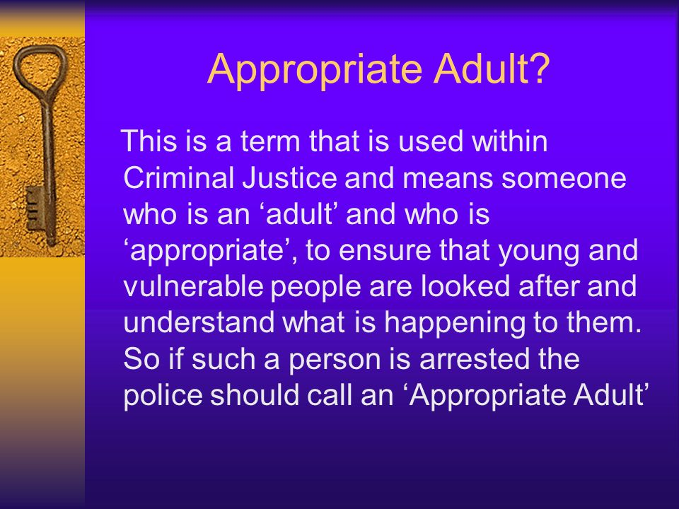 Appropriate Adult? This is a term that is used within Criminal Justice and means someone who is an adult and who is appropriate, to ensure that young