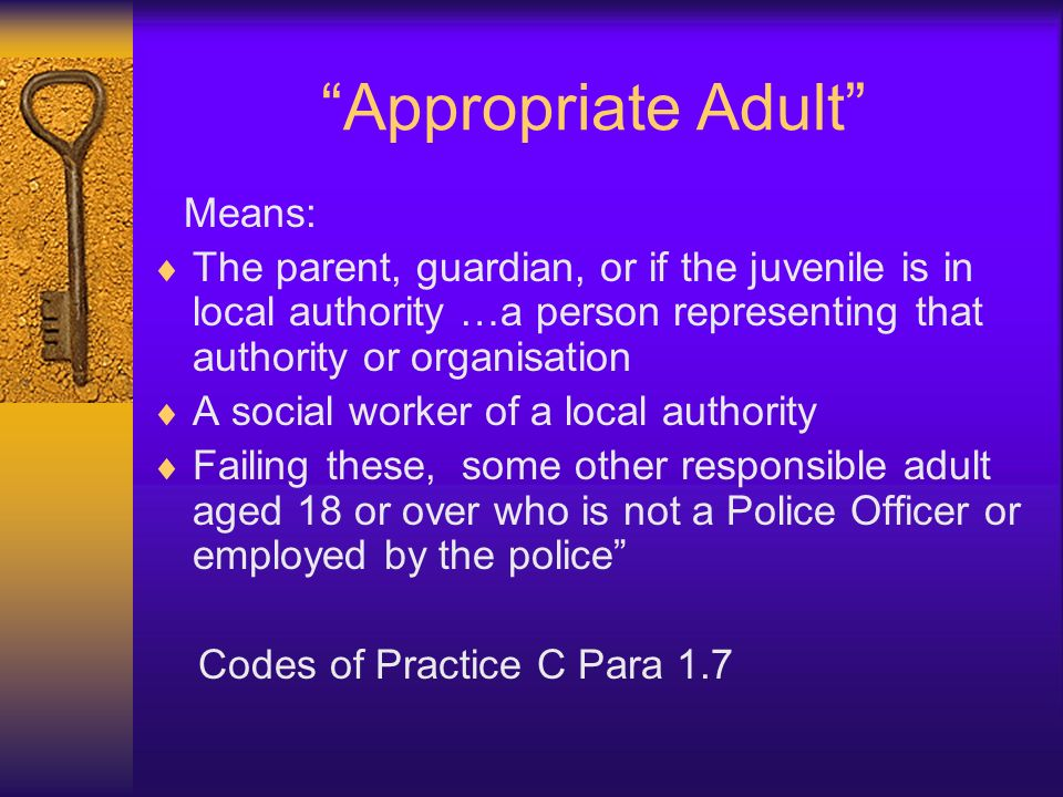 Legal Requirements The Police and Criminal Evidence Act 1984 (PACE) first introduced a legal requirement for young people under 17yrs to have an appropriate adult (and 17 year-olds to be offered one) The PACE Codes of Practice lays down guidelines for people kept in police detention(Codes of Practice) It was the Crime and Disorder Act 1998 that made YOS responsible for providing appropriate adults if parents could not attend