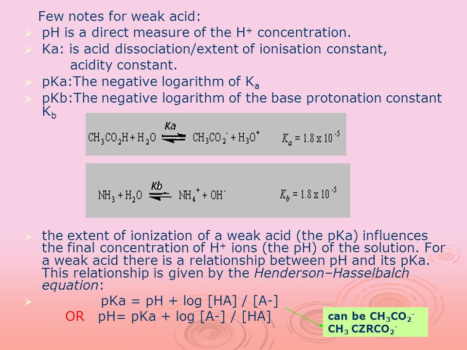 Few notes for weak acid: pH is a direct measure of the H + concentration. Ka: is acid dissociation/extent of ionisation constant, acidity constant. pK