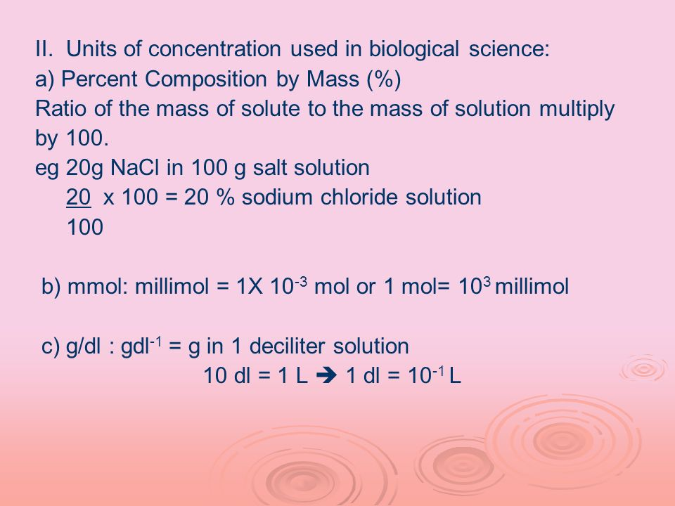 II. Units of concentration used in biological science: a) Percent Composition by Mass (%) Ratio of the mass of solute to the mass of solution multiply