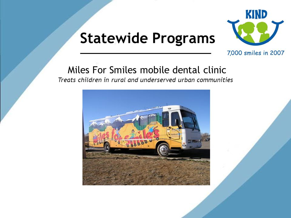Statewide Programs Miles For Smiles mobile dental clinic Treats children in rural and underserved urban communities