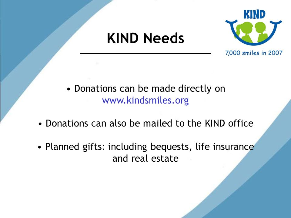 KIND Needs Donations can be made directly on   Donations can also be mailed to the KIND office Planned gifts: including bequests, life insurance and real estate