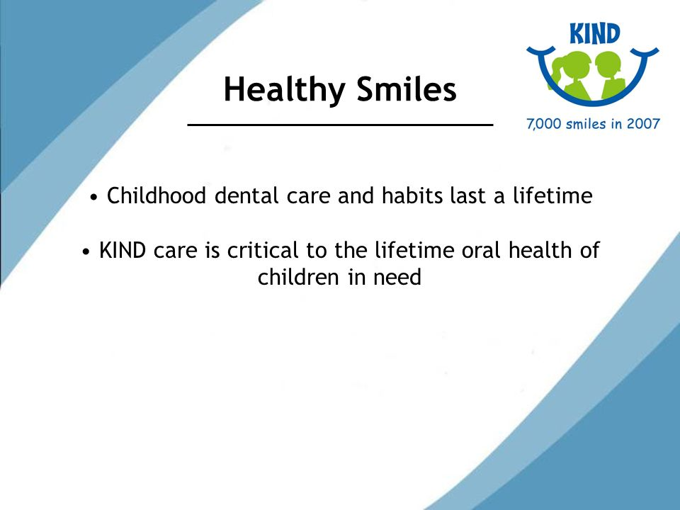 Healthy Smiles Childhood dental care and habits last a lifetime KIND care is critical to the lifetime oral health of children in need
