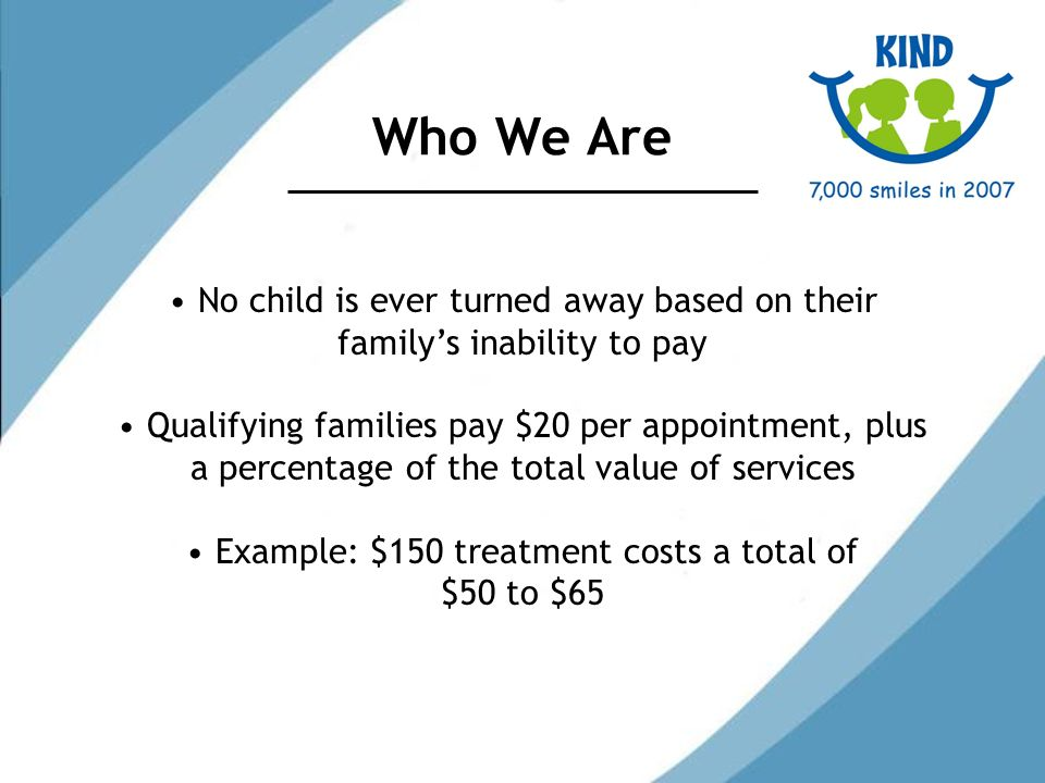 Who We Are No child is ever turned away based on their familys inability to pay Qualifying families pay $20 per appointment, plus a percentage of the total value of services Example: $150 treatment costs a total of $50 to $65