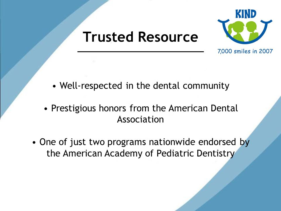Trusted Resource Well-respected in the dental community Prestigious honors from the American Dental Association One of just two programs nationwide endorsed by the American Academy of Pediatric Dentistry