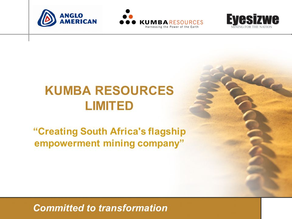 KUMBA RESOURCES LIMITED Creating South Africa's flagship empowerment mining company Committed to transformation