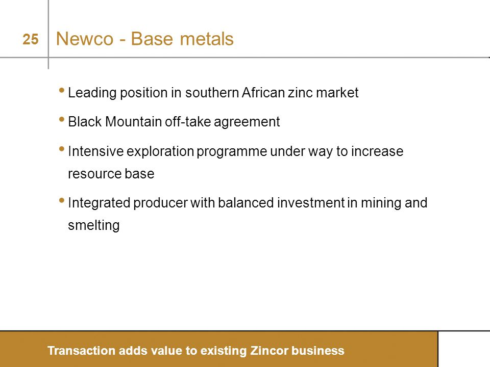 25 Newco - Base metals Leading position in southern African zinc market Black Mountain off-take agreement Intensive exploration programme under way to