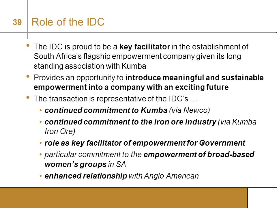 39 Role of the IDC The IDC is proud to be a key facilitator in the establishment of South Africas flagship empowerment company given its long standing